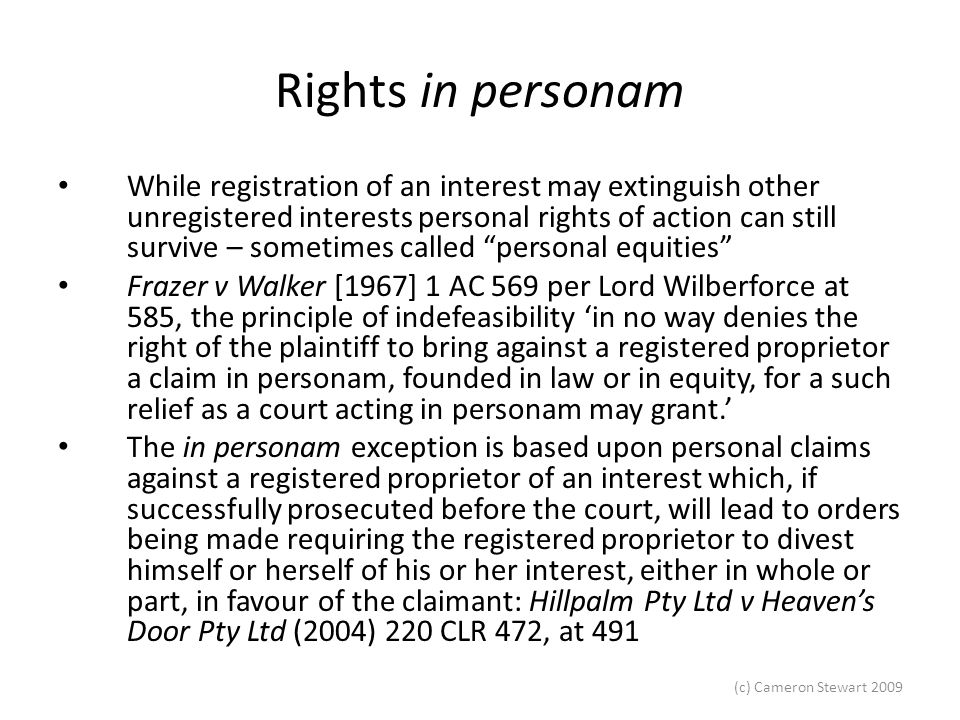(c) Cameron Stewart 2009 Rights in personam The existence of in personam rights was referred to in Barry v Heider (1914) 19 CLR 197, at 213, where it was said that the Torrens system in no way destroyed 'the fundamental doctrines by which Courts of Equity have enforced, as against registered proprietors, conscientious obligations entered into by them'.