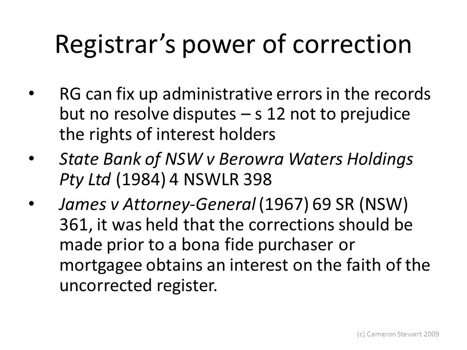 (c) Cameron Stewart 2009 Overriding statutes Other statutes can override the provisions of the RPA EG – rates, taxes and charges on land bind the land regardless of the indefeasibility provisions In Quach v Marrickville Municipal Council (1990) 22 NSWLR 55, Justice Young at 61 stated that the prevalence of overriding statutes is the weakest point in the Torrens system .