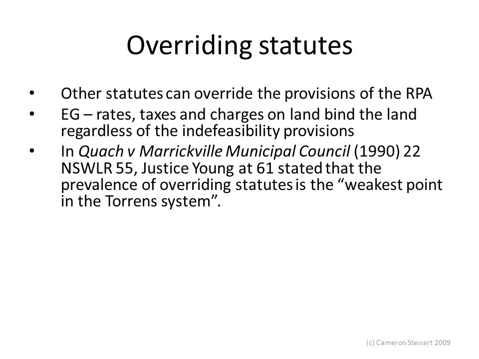 (c) Cameron Stewart 2009 Overriding statutes Pratten v Warringah Shire Council [1969] 2 NSWR 161, part of Pratten's land was resumed by the Council before he purchased the land.