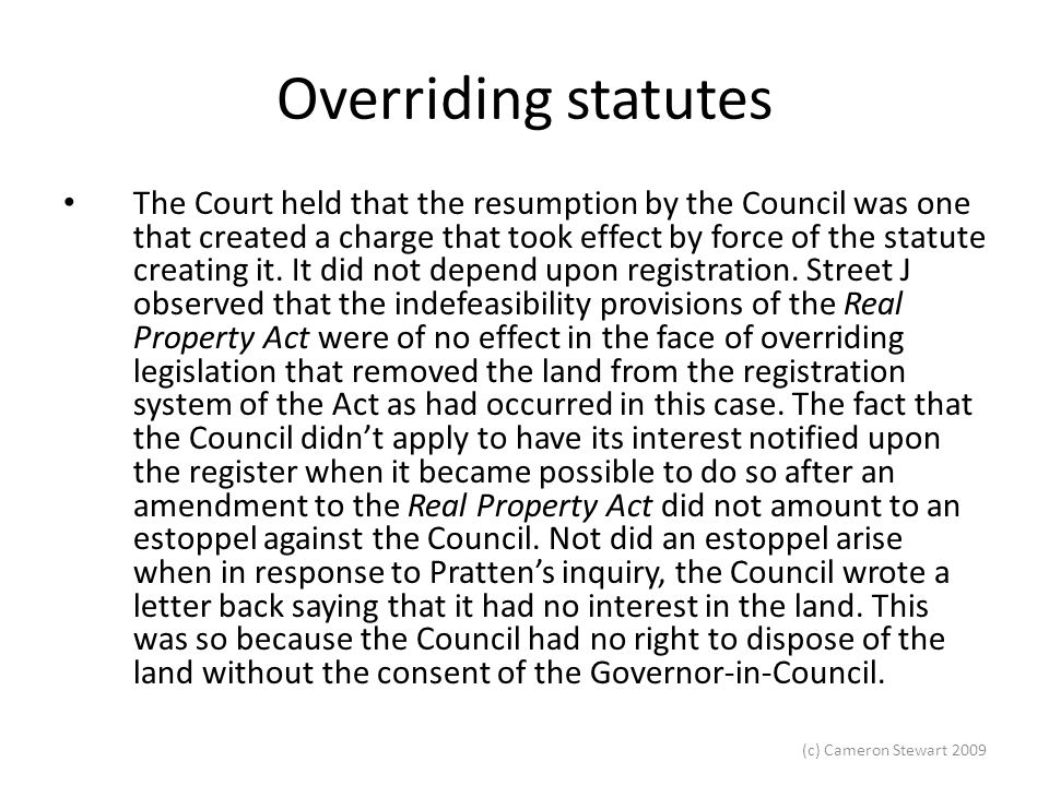 (c) Cameron Stewart 2009 Overriding statutes Hillpalm Pty Ltd v Heaven s Door Pty Ltd (2004) 220 CLR 472 – right claimed to have easement created pursuant to subdivision plan –Majority found that it was not an exception because there was no evidence that the creation of the easement was a condition (McHugh ACJ, Hayne and Heydon JJ) If there was a right it was a right to create an easement which was in personam, but given that the EPPA Act did not seem to create such a right and given the easement did not appear to be a condition there was no right created.