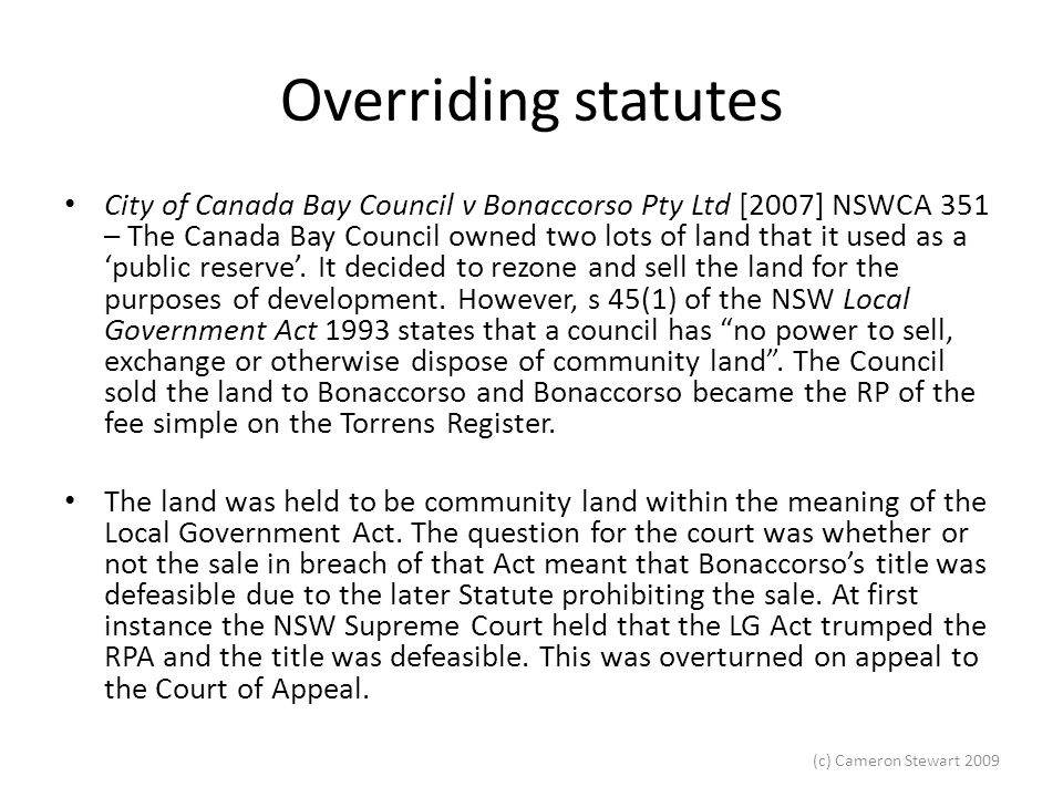 (c) Cameron Stewart 2009 Overriding statutes Mason P, Tobias JA and Young CJ – The court held that the critical question was whether s 45(1) of the LG Act, being a later enactment, prevails over the RP Act.