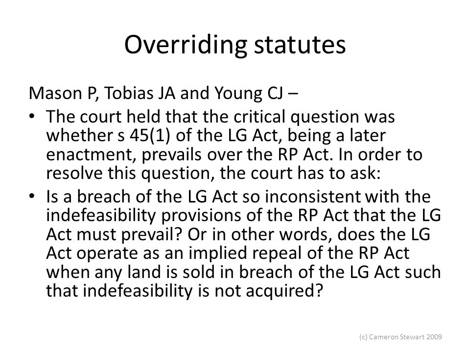 (c) Cameron Stewart 2009 Overriding statutes The Court of Appeal stated that implied repeal is a serious consequence and must be examined very carefully to see if it is possible that the two Acts can sit together and to see if there is any legislative intent to repeal the preexisting legislation.