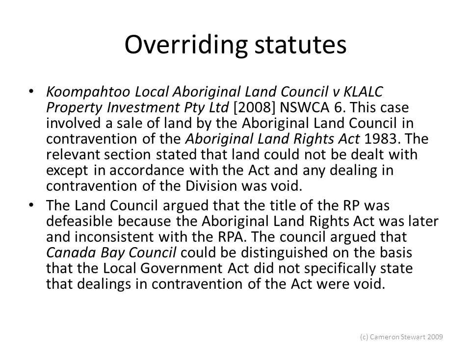 (c) Cameron Stewart 2009 Overriding statutes The Full Appeal Court Giles JA, Tobia JA and Young CJ (Young dissented on another point) found that the reasoning in Canada Bay was directly applicable to this case.