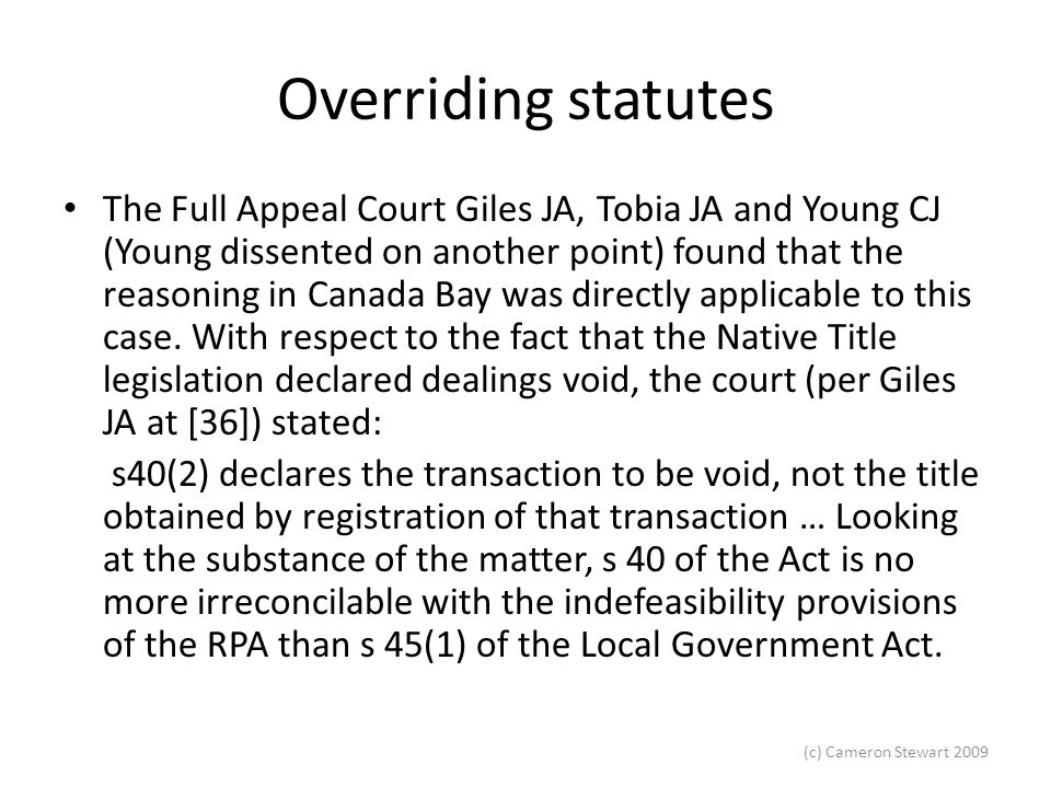 (c) Cameron Stewart 2009 Overriding statutes Statutory Amendment – New section 42(3) added this year reads: 42(3)This section prevails over any inconsistent provision of any other Act or law unless the inconsistent provision expressly provides that it is to have effect despite anything contained in this section