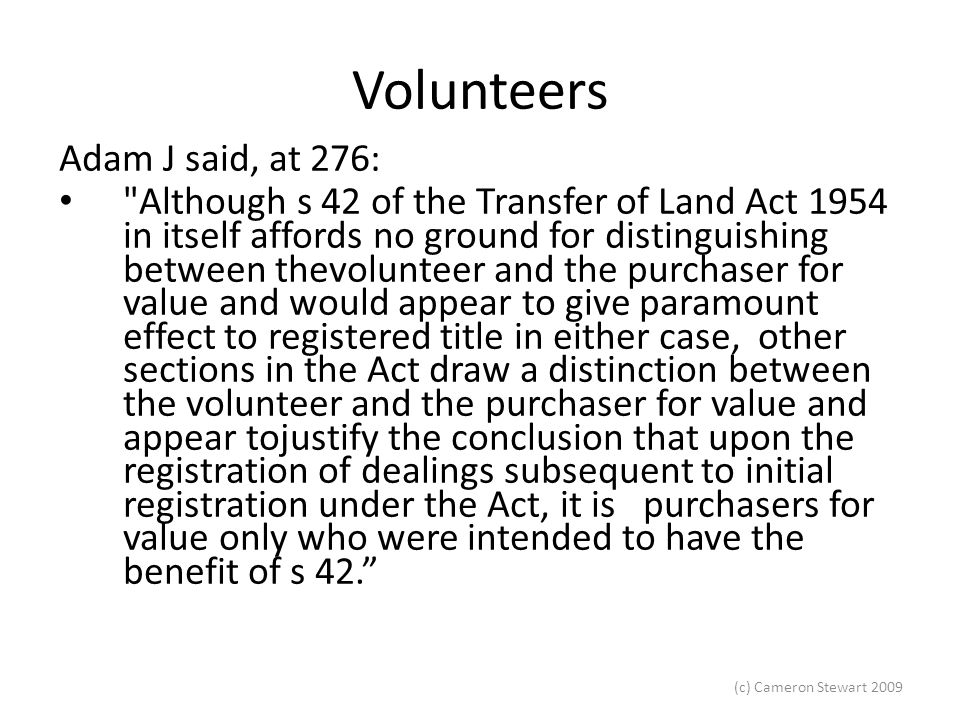 (c) Cameron Stewart 2009 Volunteers Kitto J in IAC (Finance) Pty Ltd v Courtenay (1963) 110 CLR 550 at 572: A provision that a person is not to be affected by notice of prior interests has no application to him so long as he remains unregistered.