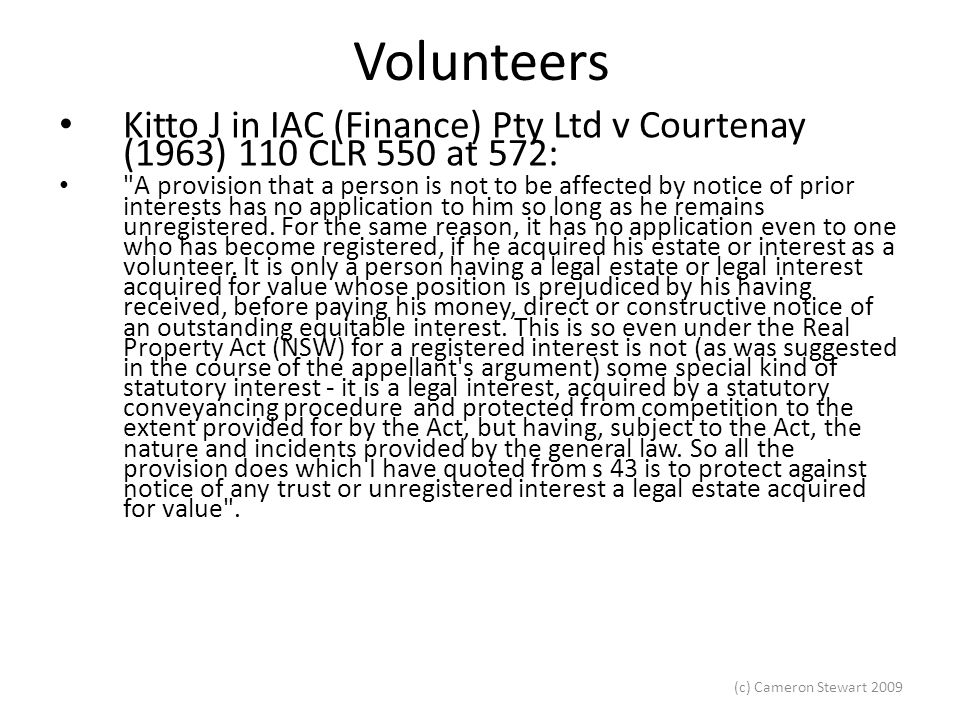 (c) Cameron Stewart 2009 Volunteers Bogdanovic v Koteff (1988) 12 NSWLR 472 Mrs B looked after Mr K on the basis of a promise that she would be given an interest in the house which would allow her to stay for life.