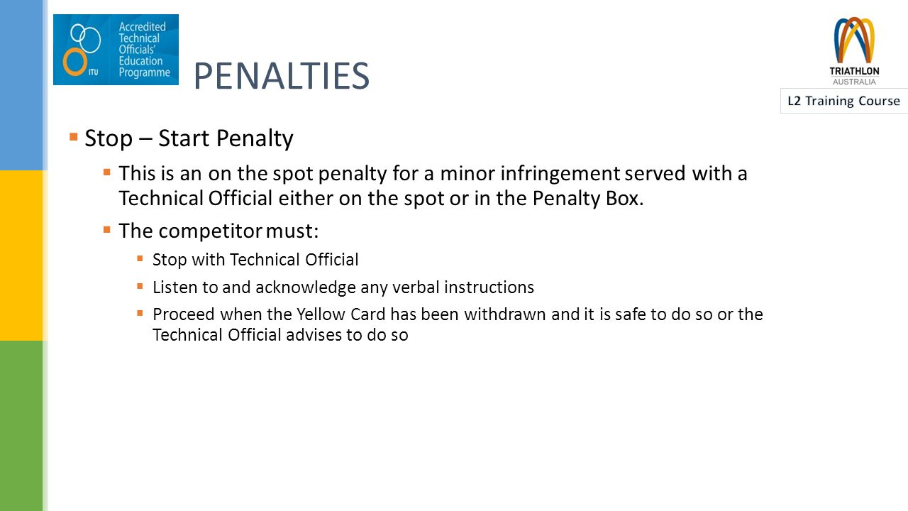 PENALTIES  Time Penalty  To be served at a designated area on the cycle course (Penalty Box)  For the Swim and Run segments (and also aquathlons) the TD and/or RR should discuss with the Race Director as to whether a time penalty should apply in these segments.