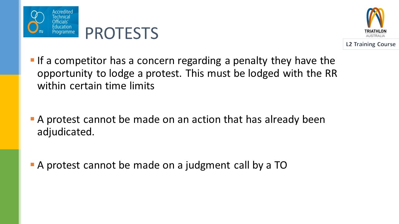 PROTESTS  A competitor has the opportunity to protest about other aspects of the event, such as:  the Course  eligibility  Equipment  another Competitor or an Official  timekeeping  If they wish to lodge a Protest they must do this with the Race Referee within the guidelines in the TA RCR