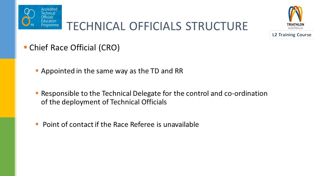 TECHNICAL OFFICIALS STRUCTURE  Chief Officials (CO):  Appointed by the TD  Positions include: Chief Swim, Chief Cycle, Chief Run, Chief Transition  Technical Officials (TOs)  Appointed by the TD  Responsible to their respective COs (if appointed) or the RR  Application of the TA RCR in accordance with the level requested by the RR