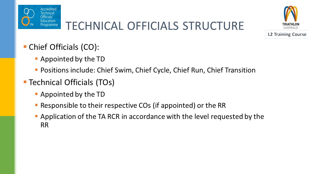 TECHNICAL OFFICIALS STRUCTURE Technical Delegate (TD) Chief Race Official (CRO) Race Director (RD) Race Referee (RR) Race Competition Jury Assistant Chief Swim Assistant Chief Cycle Assistant Chief Run Assistant Chief Transition Tech.