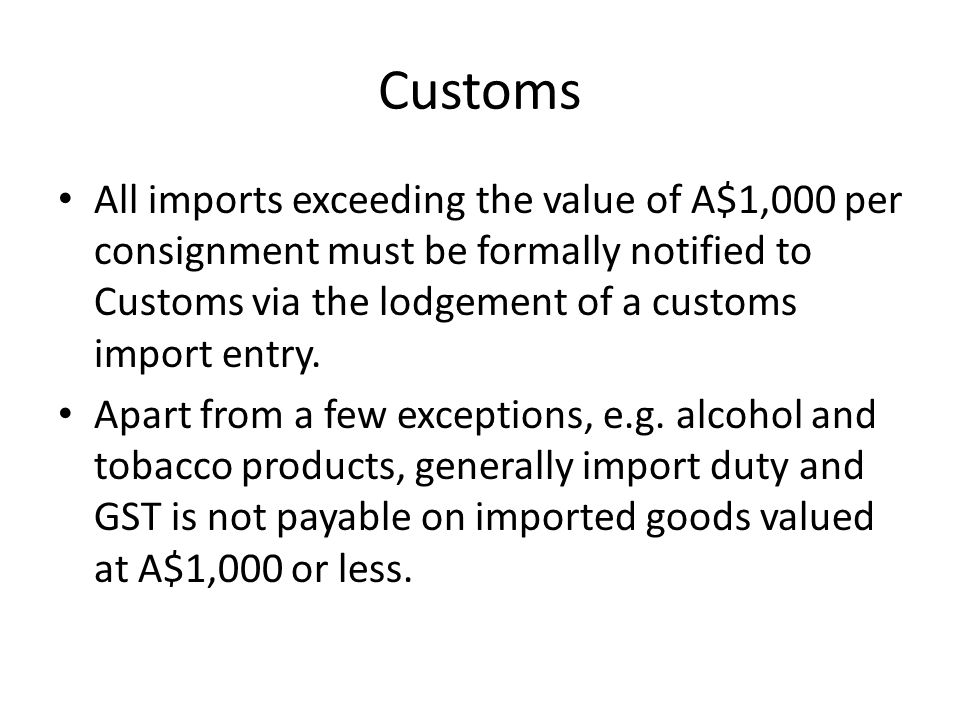 Customs Information supplied to Customs for the release of imported goods and the determination of import duty, GST and other taxes payable falls into three broad categories: – the nature of the goods, – the value of the goods, – the origin of the goods.