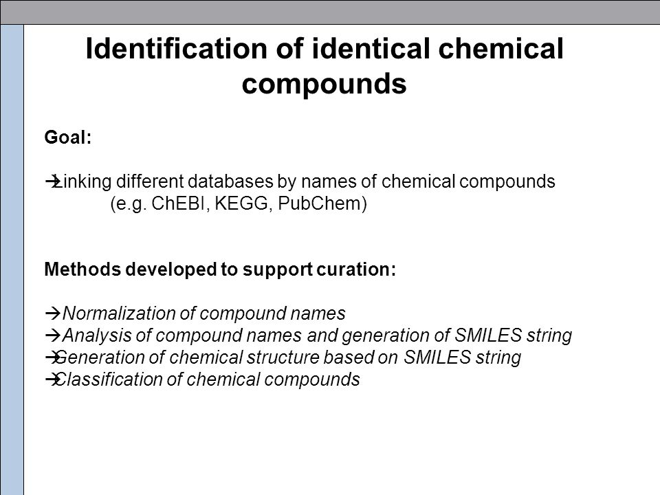 Normalization of compound names Examples of normalization rules: -Lowercase letters only -Normalize different types of brackets to one type -Remove spaces -Replace '-p' at end of name by '-phosphate' -Replace all suffixes '-phosphate' by prefixes 'phospho-' -Replace 'ate' followed by a delimiting character by 'ic acid' (acid-base pairs) -Three-letter amino acid code get replaced by full amino acid names -Prefixes of Chemical Compound names are normalised by sorting them: 2-propanone-1-amino-3-(phosphono…  1-amino-2-propanone-3-(phosphono… -Identification of synonymous parts in different names …valpro...