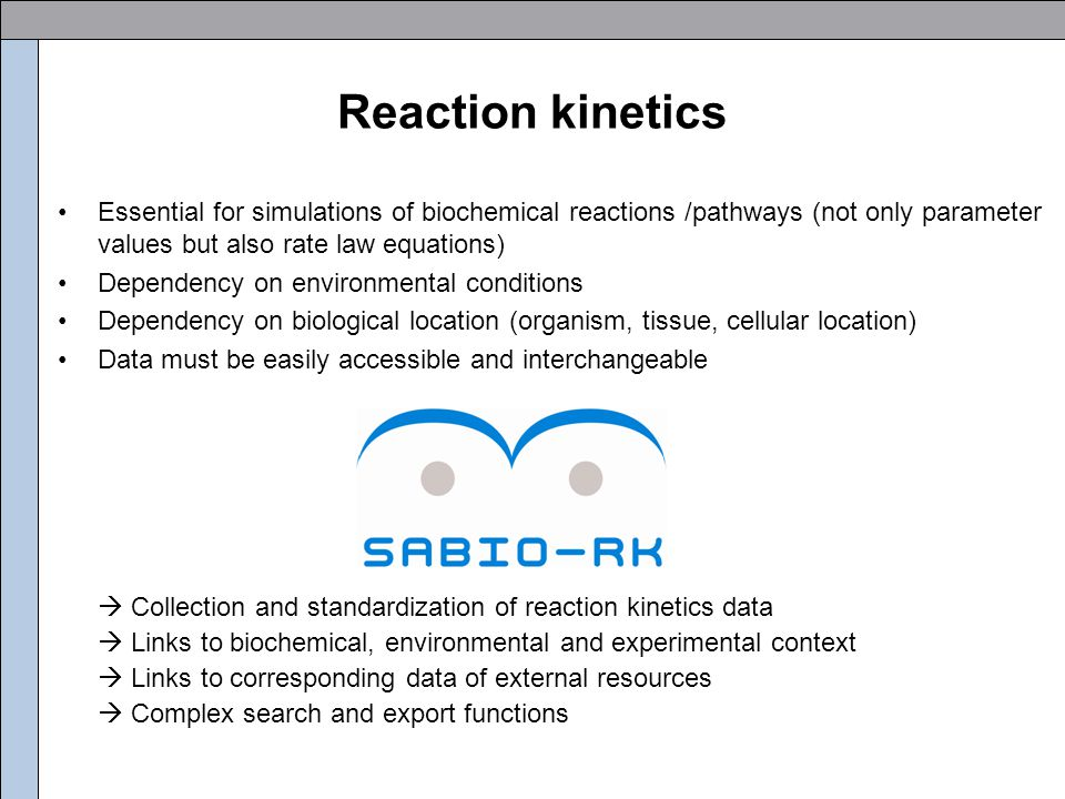 SABIO-RK SABIO-RK describes Reaction Kinetics and is an extension of SABIO (System for the Analysis of Biochemical Pathways) SABIO Pathways Reaction Enzymes Reactants Organisms SABIO-RK Concentrations Kinetic Law Environment Reactants Parameters