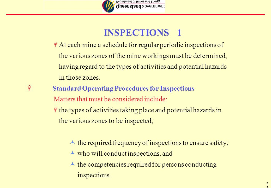 26 INSPECTIONS 2 FStandard operating procedures governing the conduct of inspections to be developed must include the following procedures : ©carrying out of inspections ©who must carry them out inspections ©competencies of persons undertaking inspections ©things and matters that must be inspected ©time intervals between successive inspections; ©rectification of any unsafe matters determined by inspections; ©reporting the results of inspections as required by the regulations; ©closing entry to dangerous parts of the mine and/or removing persons from such places; and ©workforce understanding the purpose of the inspections and associated reports ©defining their responses to results of inspections