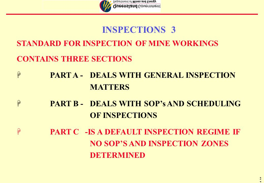 28 INSPECTIONS 4 Conduct of Inspections At a mine, inspections of the workings must be carried out in accordance with either: HParts A and B of the Standard for Inspection of Mine Workings; or HParts A and C of the Standard for Inspection of Mine Workings.