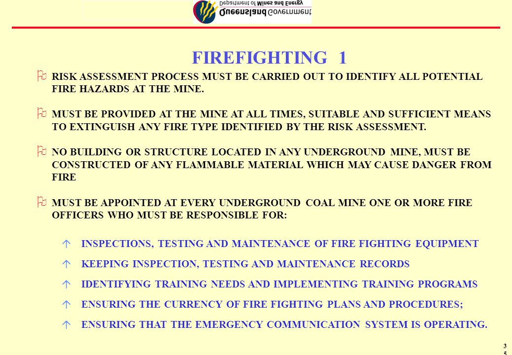 36 FIREFIGHTING 2 H ALL FIRE FIGHTING EQUIPMENT AND APPARATUS MUST BE COMPATIBLE THROUGHOUT THE MINE H PORTABLE FIRE FIGHTING EXTINGUISHERS MUST BE LOCATED ON OR NEAR ALL EQUIPMENT AND INSTALLATIONS IDENTIFIED BY RISK ASSESSMENT H SOP's FOR ACTION IN EVENT OF FIRE TO BE DEVELOPED AND DISPLAYED H MINE MUST DISPLAY A FIRE FIGHTING PLAN IN A SUITABLE POSITION ON THE SURFACE H PLAN MUST BE REVISED AT REGULAR INTERVALS TO ENSURE THAT THE INFORMATION ON THE PLAN IS KEPT CURRENT