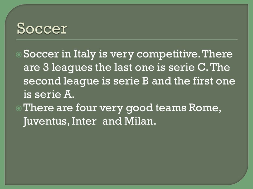  Soccer in Italy is very competitive.There are 3 leagues the last one is serie C.