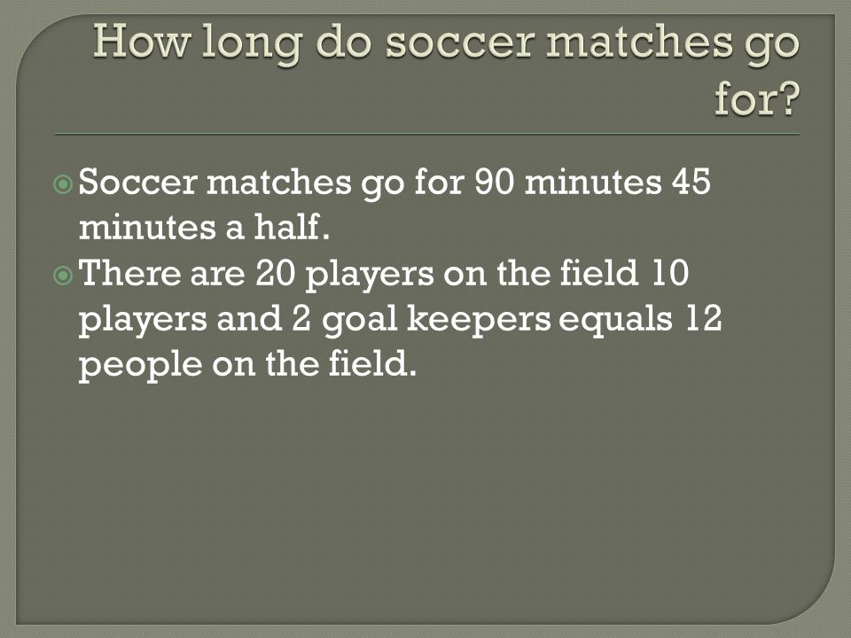 SSoccer matches go for 90 minutes 45 minutes a half.