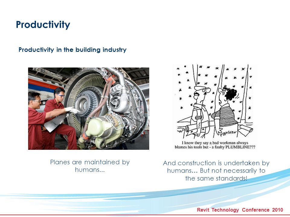 Revit Technology Conference 2010 Productivity Productivity in the building industry The implications of a failure in aviation can be catastrophic … And similarly catastrophic for the construction industry.