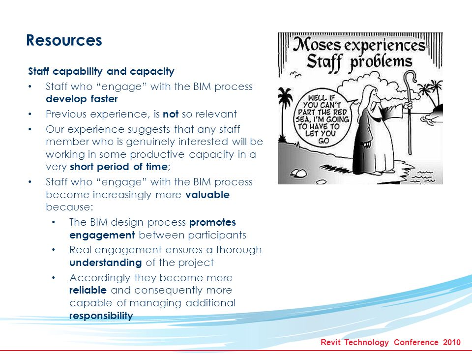 Revit Technology Conference 2010 Resources Staff capability and capacity Skill and experience developed on one project translates well to subsequent projects Accordingly capacity to work more efficiently improves rapidly Consequently the traditional role of the drafting technician is becoming obsolete.