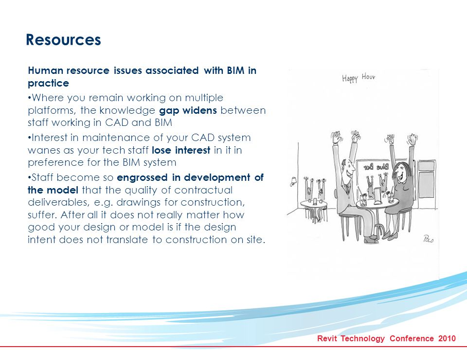 Revit Technology Conference 2010 Resources Human resource issues associated with BIM in practice Hand drawing skills (sketching) are being forgotten as staff become more confident with BIM.