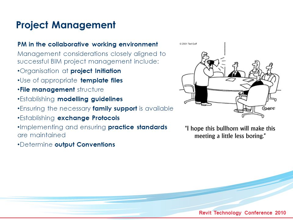 Revit Technology Conference 2010 Project Management Establish and maintain quality control procedures Set up model checking procedures to ensure model integrity Monitor linking and merging of models to ensure that amalgamated information is current and complete Conduct clash-detection to ensure architectural, services and construction co- ordination Review deliverables to ensure accuracy and comprehensiveness of documentation, including drawings, schedule, specifications, exports etc.