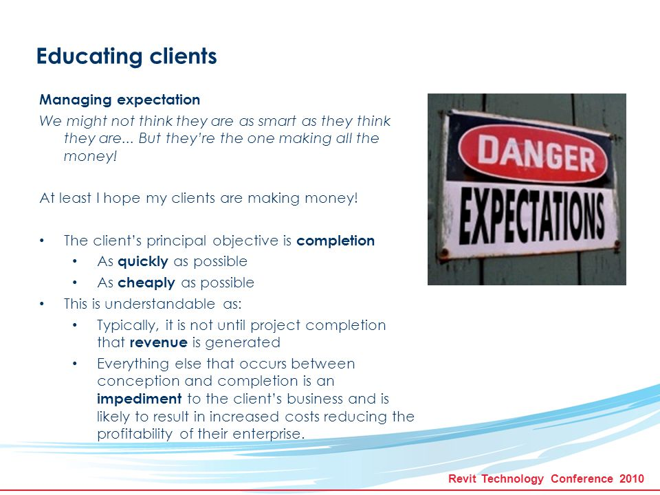 Revit Technology Conference 2010 Educating clients Managing expectation Consequently Clients often disregard long term consequences of design decisions And… Added value is totally an optional extra .