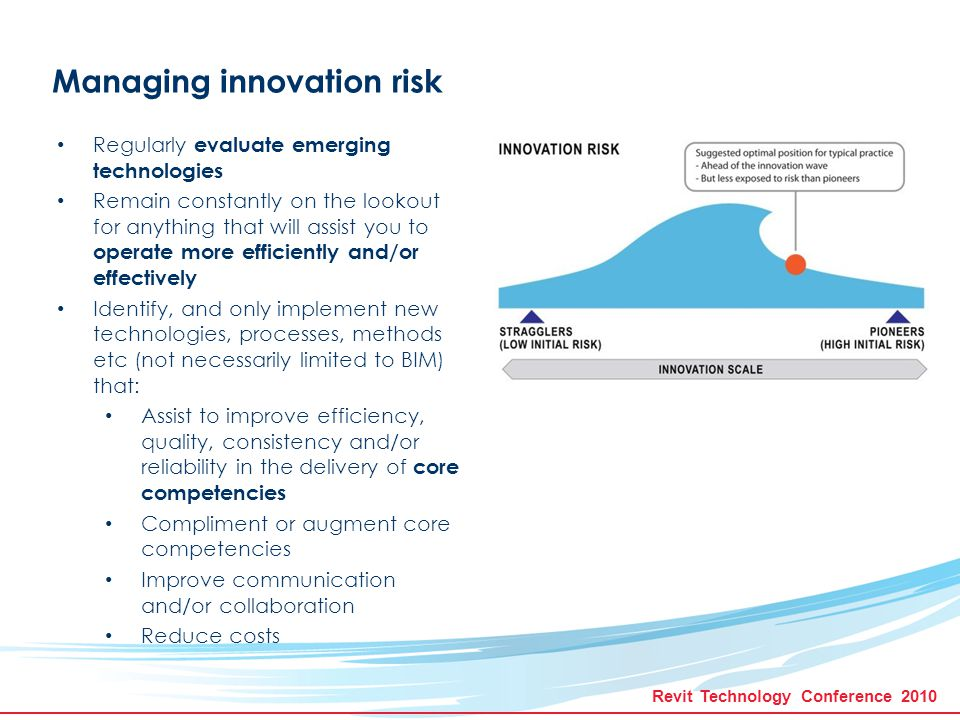 Revit Technology Conference 2010 Managing innovation risk Establish a means to monitor and assess the benefit (return on investment) for newly implemented technologies, process and methods Avoid new technologies that require excessive development or customisation that may not be of direct benefit Deploy technologies only after they have been properly tested Avoid experimental technologies Participate and contribute to technological development, but in a capacity that has direct relevance to your core competencies and to an extent that is manageable.
