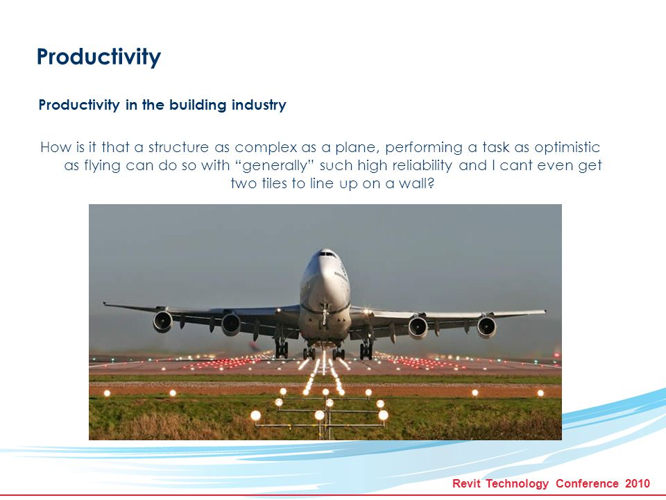 Revit Technology Conference 2010 Productivity Productivity in the building industry Planes are maintained by humans...