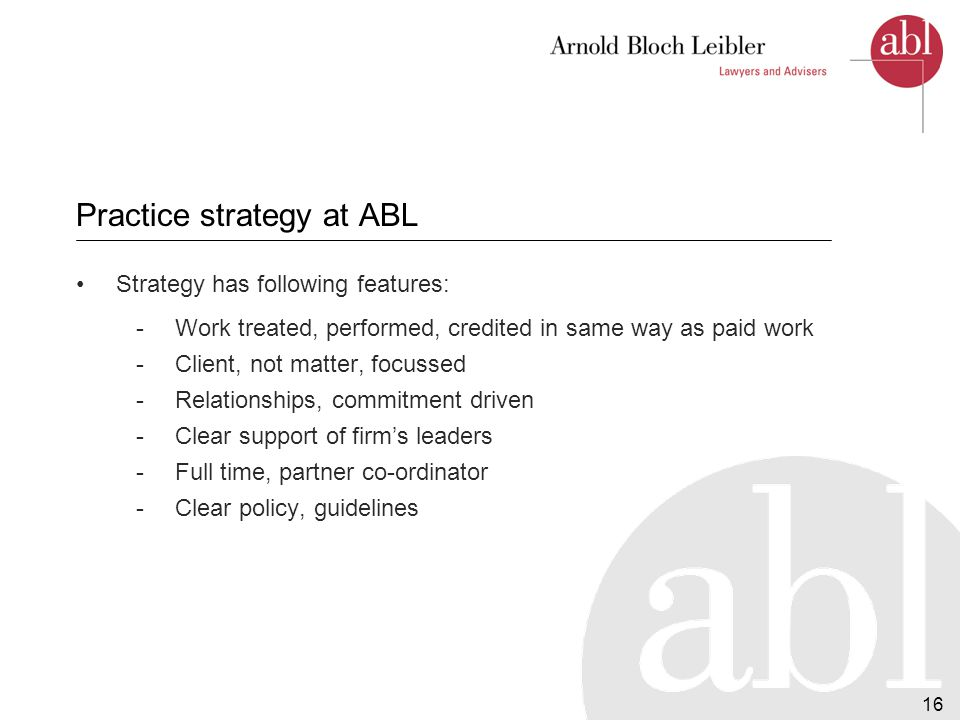 17 Practice strategy at ABL (cont.) Targeted to areas of greatest need where firm's skills, resources can be best utilised.