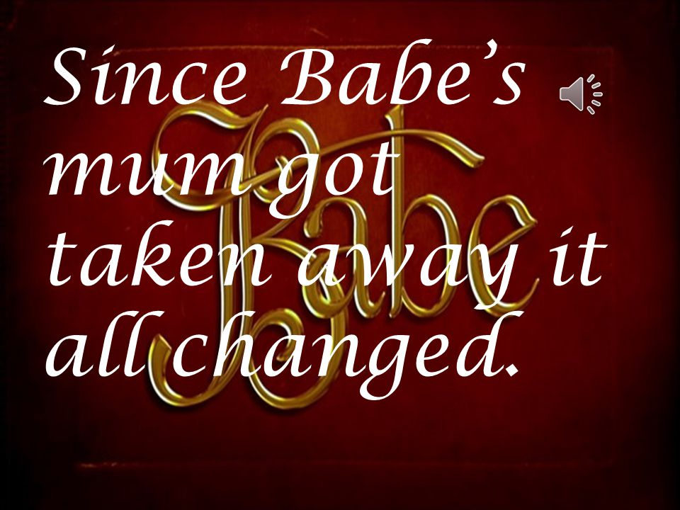 Since Babe's mum got taken away it all changed Since Babe's mum got taken away it all changed.