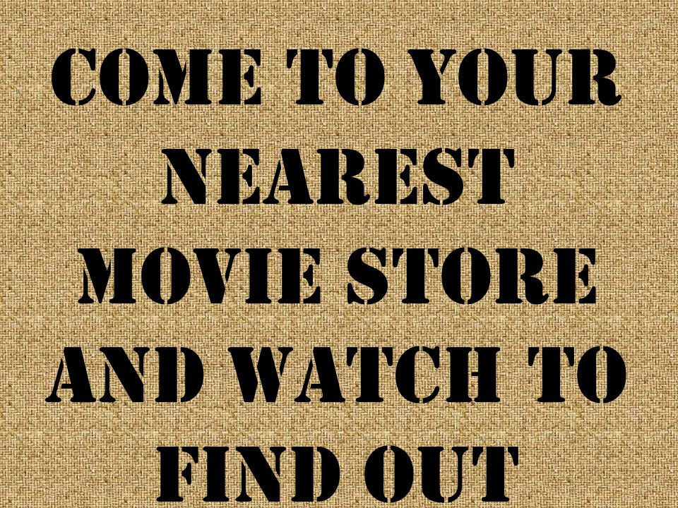 Come to your nearest movie store and watch to find out
