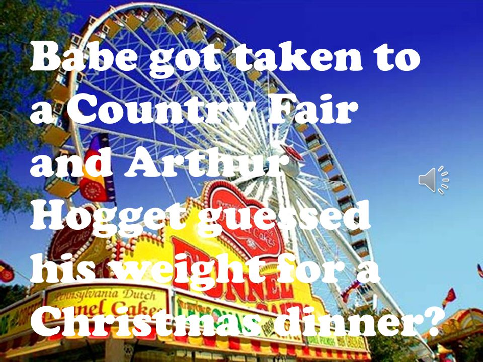 Babe got taken to a Country Fair and Arthur Hogget guessed his weight for a Christmas dinner?