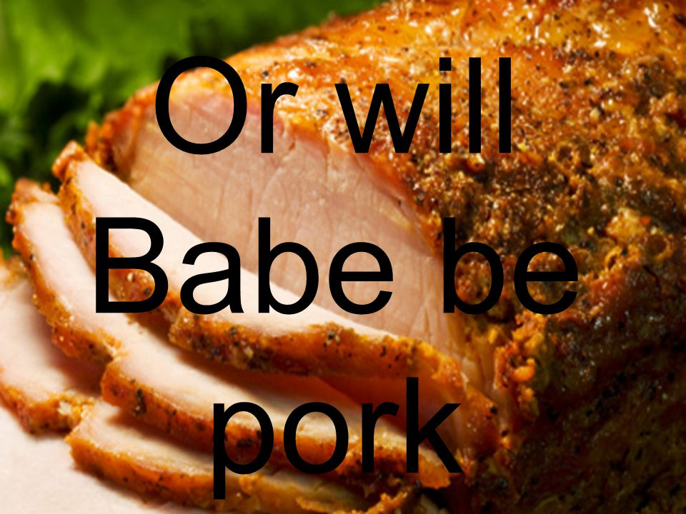 Or will Babe be pork