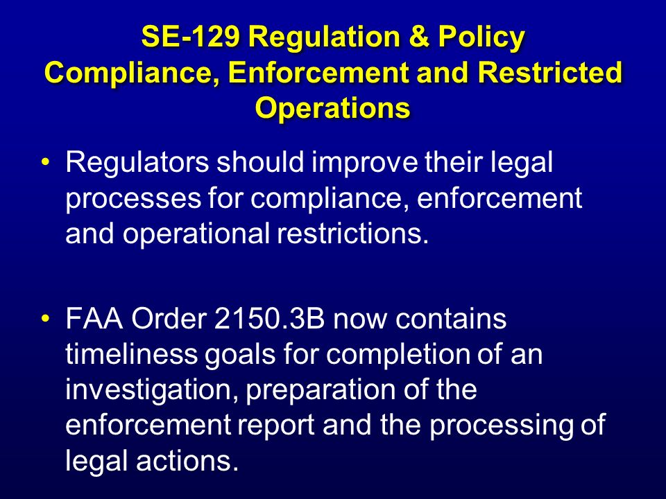 SE-129 Regulation & Policy Compliance, Enforcement and Restricted Operations - continued Also, FAA Order 2150.3B now contains policies and procedures for the grant of immunity from FAA enforcement to persons who provide information about violations to the regulations.