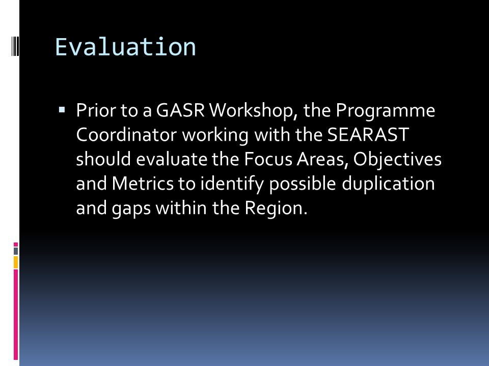 Benefits of an Evaluation Help maintain perspective between: Current Safety Team activity, USOAP audit results and actions, IOSA audit results and actions, and GASR Focus Areas Help to focus on priorities reducing risk Identify and avoid duplication Ongoing activity and efforts Teams