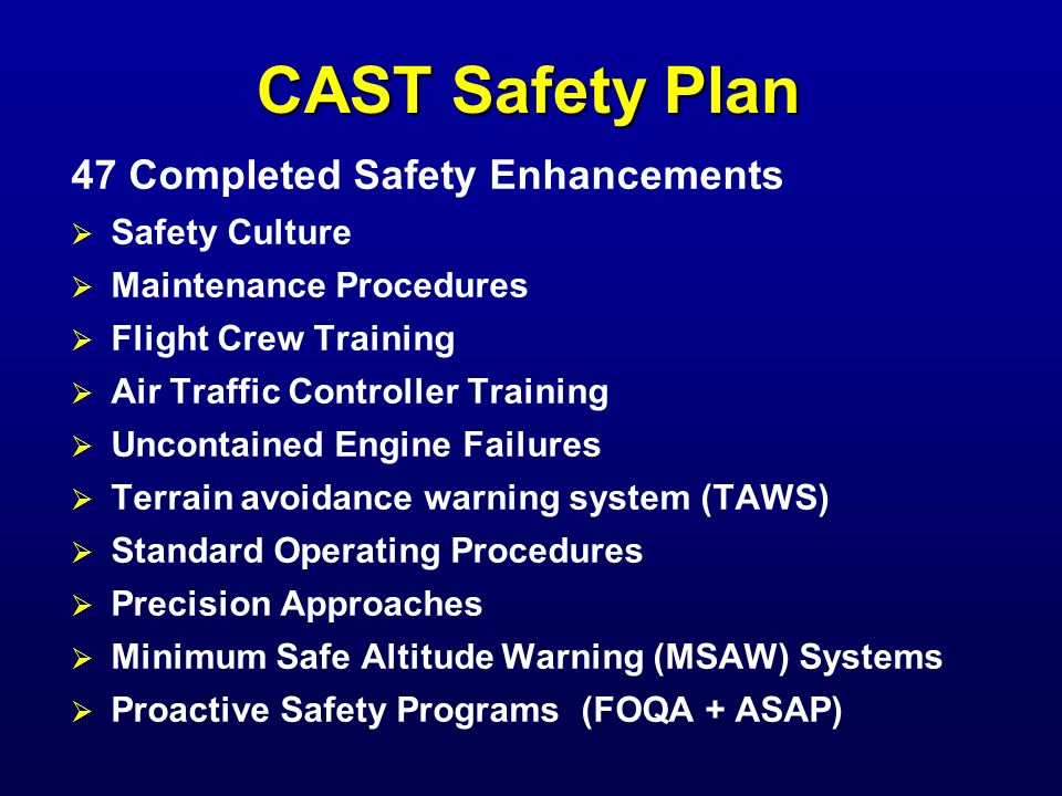 CAST Safety Plan (cont.) 23 Committed Safety Enhancements Policies and Procedures Aircraft Design Flight Crew Training (additional aspects) Runway Incursion Prevention Precision Approaches (additional projects) Icing (additional turboprop projects) Midair Maintenance Cargo safety culture, policies and procedures Runway Safety