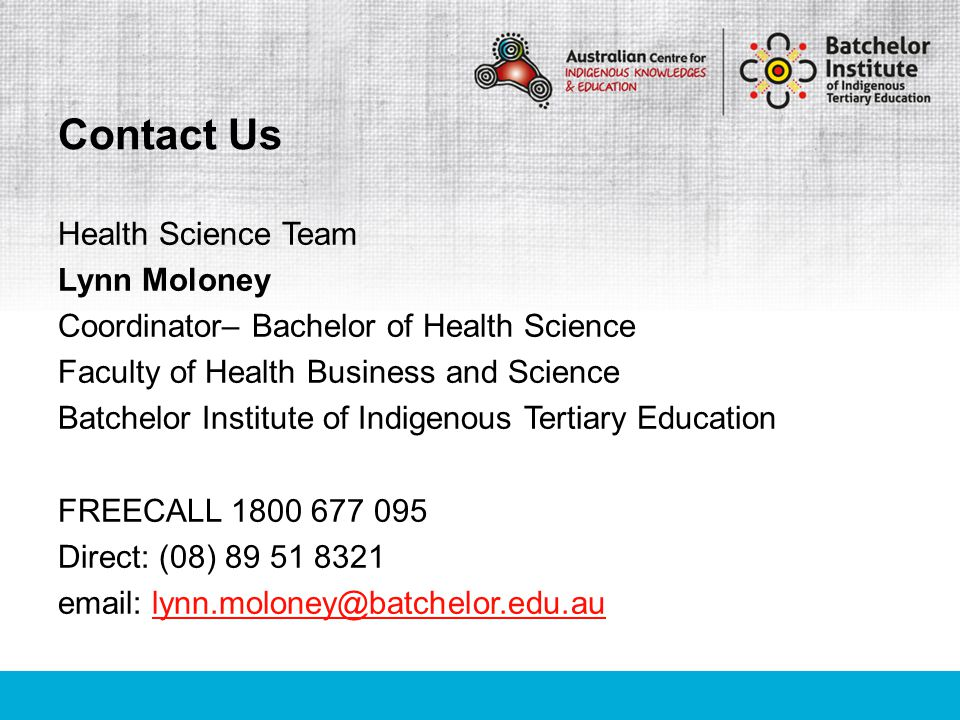 Academic Support Advisors Sarah Anthony Academic Advisor - Darwin Faculty of Health Business and Science Batchelor Institute of Indigenous Tertiary Education FREECALL 1800 677 095 Direct: (08) 89 39 7233 email: sarah.anthony@batchelor.edu.ausarah.anthony@batchelor.edu.au Contact Us