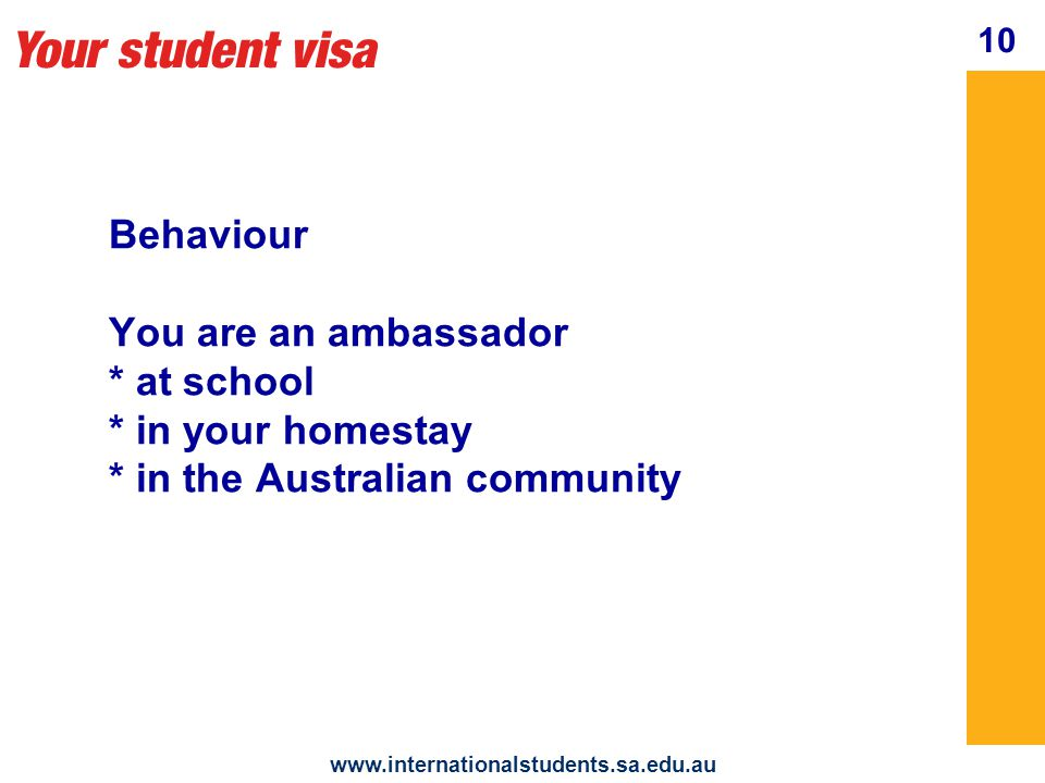 Your student visa www.internationalstudents.sa.edu.au Behaviour At all times follow the laws of Australia Talk to your International Student Program (ISP) Manager if you think you are being encouraged to behave unlawfully.