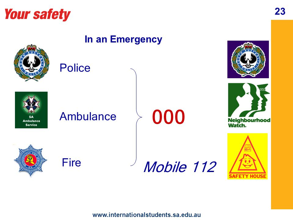 Your safety www.internationalstudents.sa.edu.au 24 Police Patrol attendance no immediate danger For Police Assistance 131 444