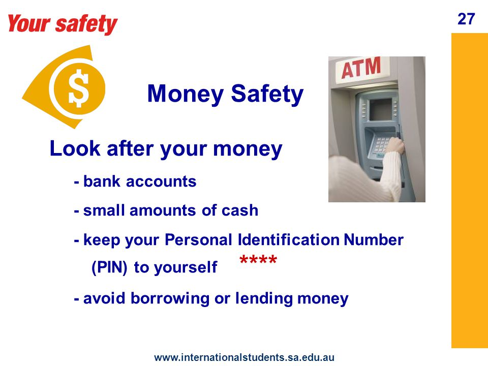 Your safety www.internationalstudents.sa.edu.au 28 Money Safety IES Money Matters In orientation pack