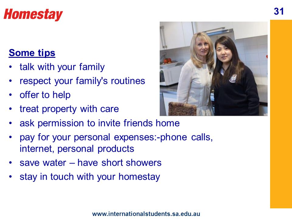 Homestay www.internationalstudents.sa.edu.au 32 Your homestay needs to know your whereabouts and how to contact you ask permission before going out let your homestay know where you are going when you will return who you are going with return by the agreed time always ring if you think you will be late