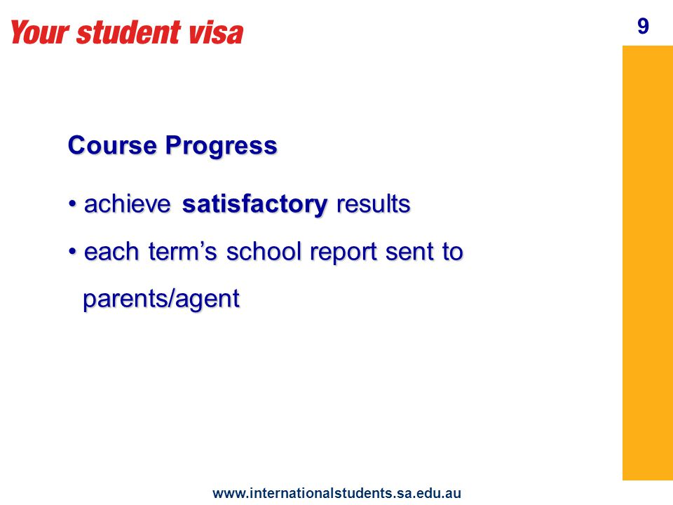 Your student visa www.internationalstudents.sa.edu.au Behaviour You are an ambassador * at school * in your homestay * in the Australian community 10