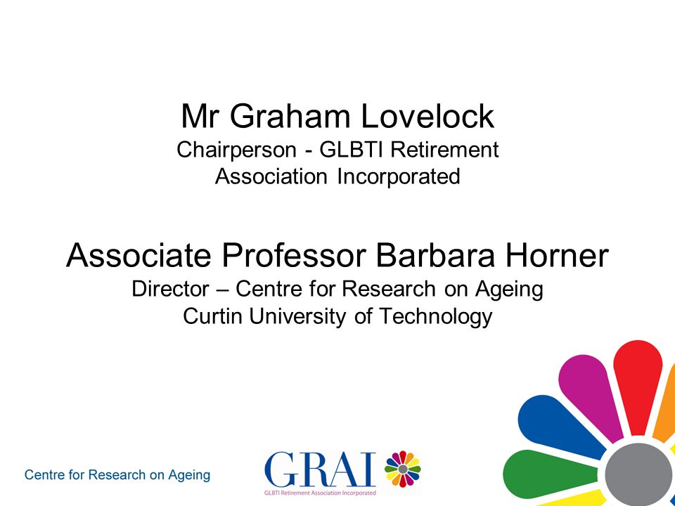 Who and what is GRAI GRAI was established in August 2005 GRAI is a community-based, not-for- profit organisation GRAI aims to work with stakeholders to address the retirement and aged care needs of older GLBTI people