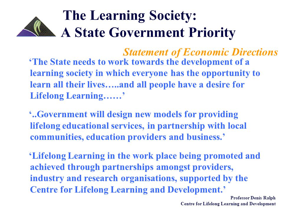 Lifelong Learning a reality for all Lifelong Learning as a 'cradle-to-grave' process Lifelong Learning for:  personal fulfilment  social development of communities  economic prosperity of our State Pursuit of knowledge about learning and learning for knowledge and skills development Professor Denis Ralph Centre for Lifelong Learning and Development The Learning Society: A State Government Priority The South Australian Government has given the Centre for Lifelong Learning and Development the following Charter: