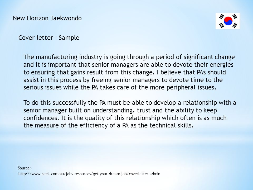 New Horizon Taekwondo Cover letter - Sample http://www.seek.com.au/jobs-resources/get-your-dream-job/coverletter-admin Source: A good PA also has a broad understanding of the structures of the company, the industry in general, the markets for the company products and influencing factors on those markets.