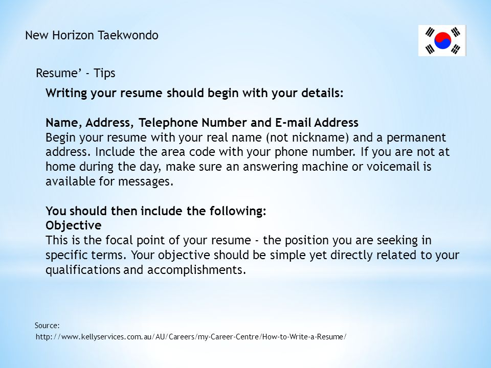 New Horizon Taekwondo Resume' - Tips http://www.kellyservices.com.au/AU/Careers/my-Career-Centre/How-to-Write-a-Resume/ Source: Education List your most recent educational experience first.