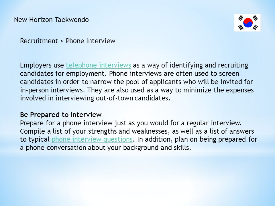 New Horizon Taekwondo Recruitment > Phone Interview Keep your resume in clear view, on the top of your desk, or tape it to the wall near the phone, so it s at your fingertips when you need to answer questions.resume Have a short list of your accomplishments available to review.