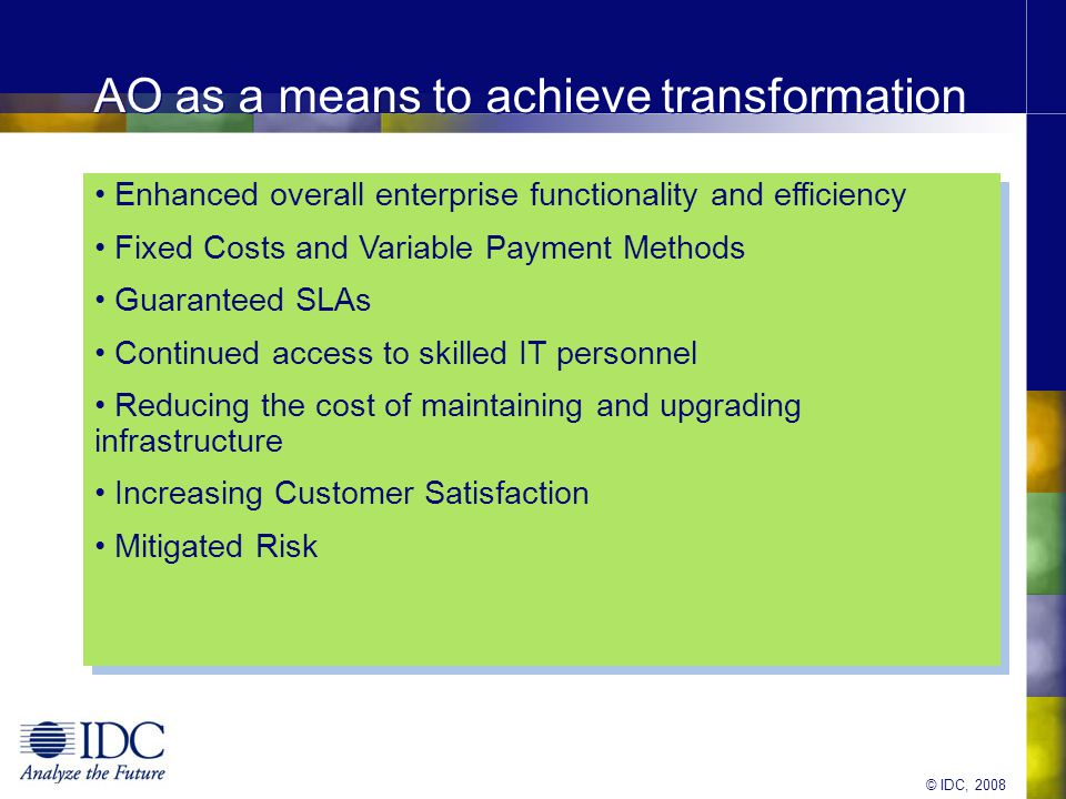 © IDC, 2008 Partnering – Complexity V/s Potential Savings High Low High Implementation Complexity Savings Staff Augmentation Co-Sourcing Transformation and APM Skilled Resources are provided by partner on demand Partners co-develop future state sharing cost and Risk Partners performs the transformation and assumes risk Note: Using these base structures organisations may adopt one or more to meet specific requirements 30-40% reduction in product deployment time 40% faster systems implementation Improved faster conversion or consolidation of acquired assets (30-60% in time, 30% of costs)