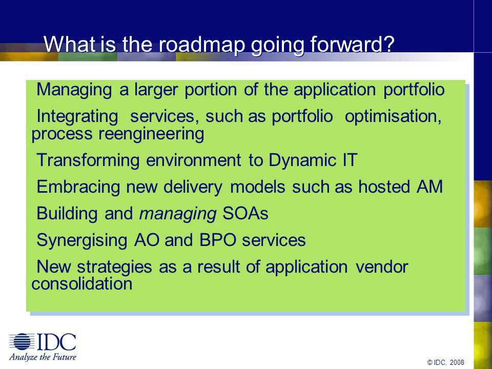 © IDC, 2008 Essential Guidance Move up the value chain by looking at application from a portfolio perspective: self-funding transformation Embrace packaged application services while maintaining increasingly valuable legacy skillsets (are there any COBOL majors out there?) Think strategically about global sourcing Use project-based transformation services to start with- Transformation is difficult!.